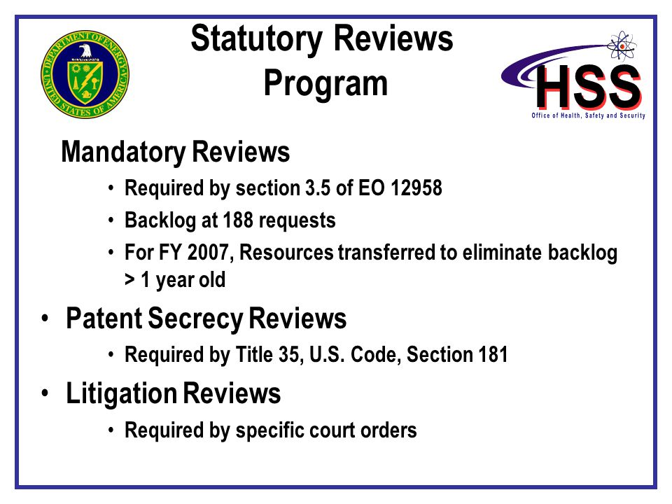 Mandatory Reviews Required by section 3.5 of EO 12958 Backlog at 188 requests For FY 2007, Resources transferred to eliminate backlog > 1 year old Patent Secrecy Reviews Required by Title 35, U.S.