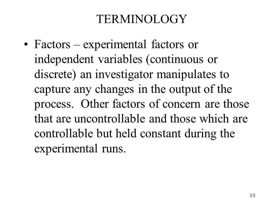 10 TERMINOLOGY Factors – experimental factors or independent variables (continuous or discrete) an investigator manipulates to capture any changes in