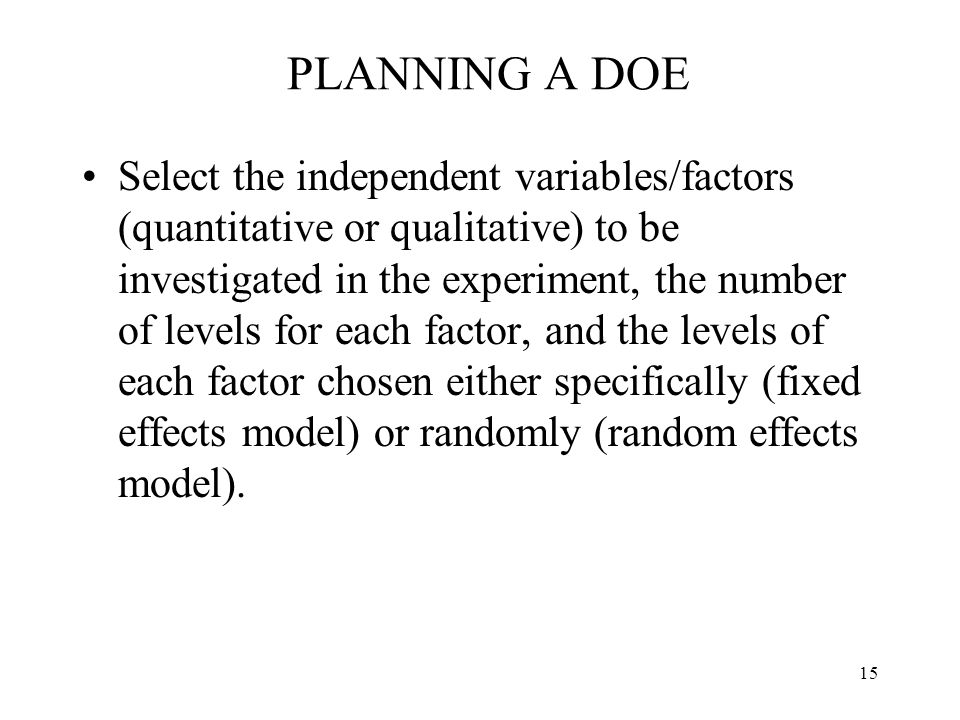 15 PLANNING A DOE Select the independent variables/factors (quantitative or qualitative) to be investigated in the experiment, the number of levels fo