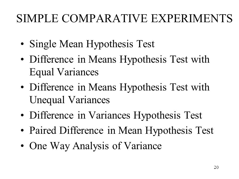 20 SIMPLE COMPARATIVE EXPERIMENTS Single Mean Hypothesis Test Difference in Means Hypothesis Test with Equal Variances Difference in Means Hypothesis