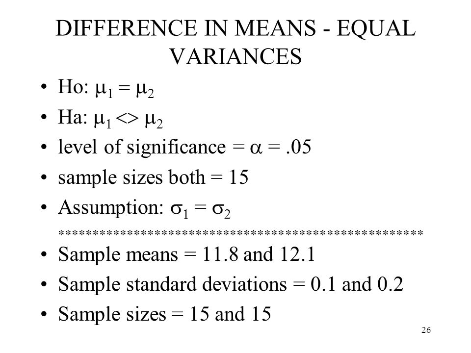 26 DIFFERENCE IN MEANS - EQUAL VARIANCES Ho:     Ha:     level of significance =  =.05 sample sizes both = 15 Assumption:   =   