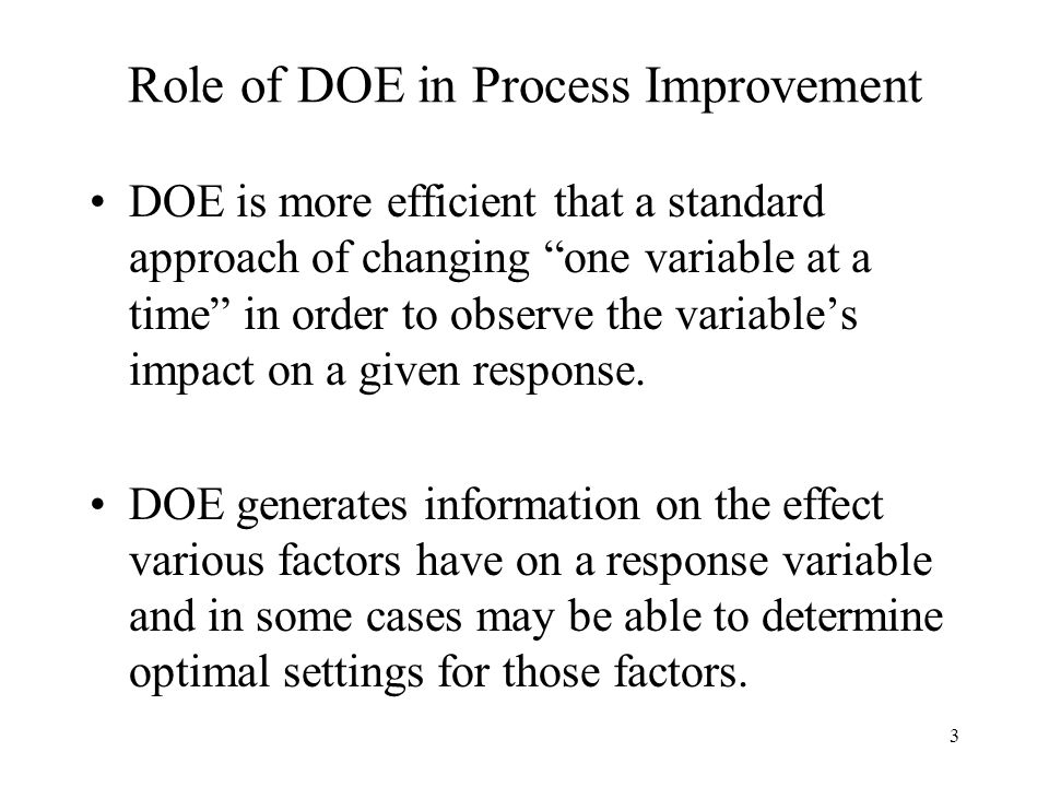"""3 Role of DOE in Process Improvement DOE is more efficient that a standard approach of changing """"one variable at a time"""" in order to observe the varia"""