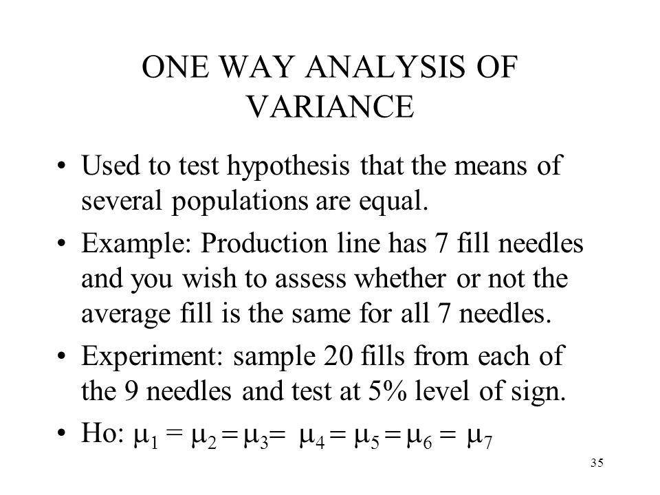 35 ONE WAY ANALYSIS OF VARIANCE Used to test hypothesis that the means of several populations are equal. Example: Production line has 7 fill needles a