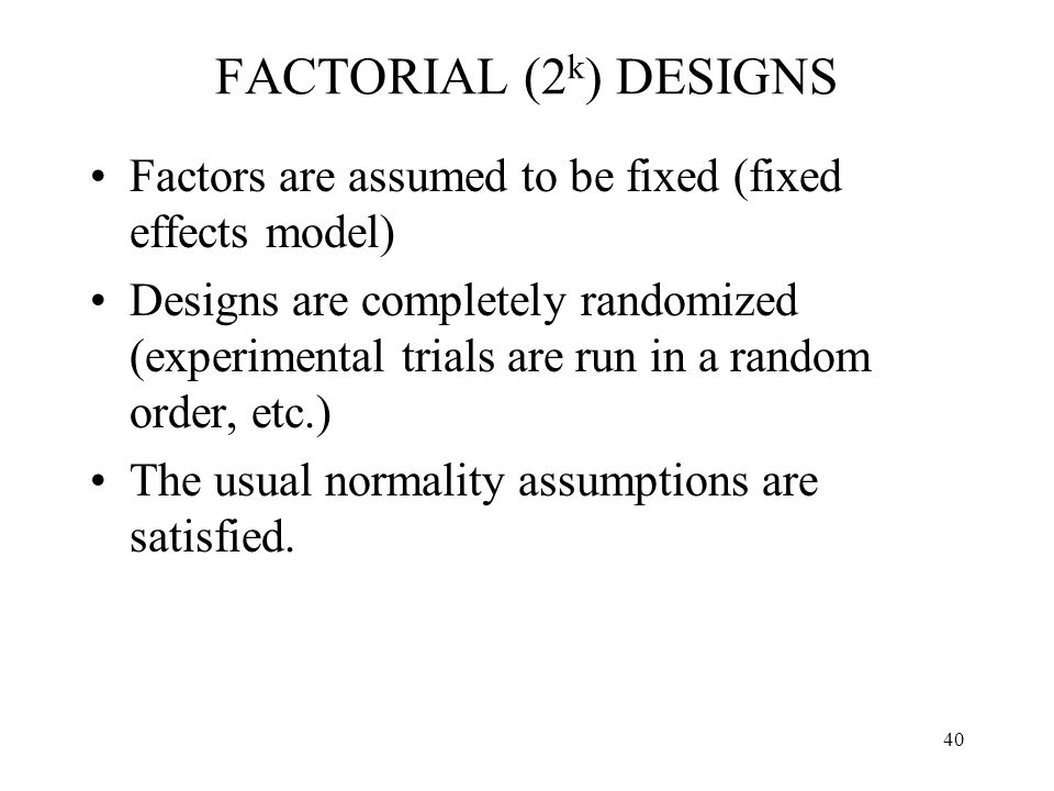 40 FACTORIAL (2 k ) DESIGNS Factors are assumed to be fixed (fixed effects model) Designs are completely randomized (experimental trials are run in a