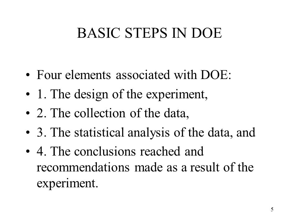 5 BASIC STEPS IN DOE Four elements associated with DOE: 1. The design of the experiment, 2. The collection of the data, 3. The statistical analysis of