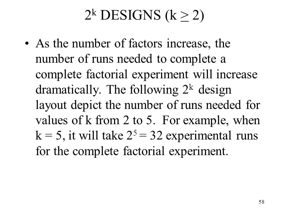58 2 k DESIGNS (k > 2) As the number of factors increase, the number of runs needed to complete a complete factorial experiment will increase dramatic