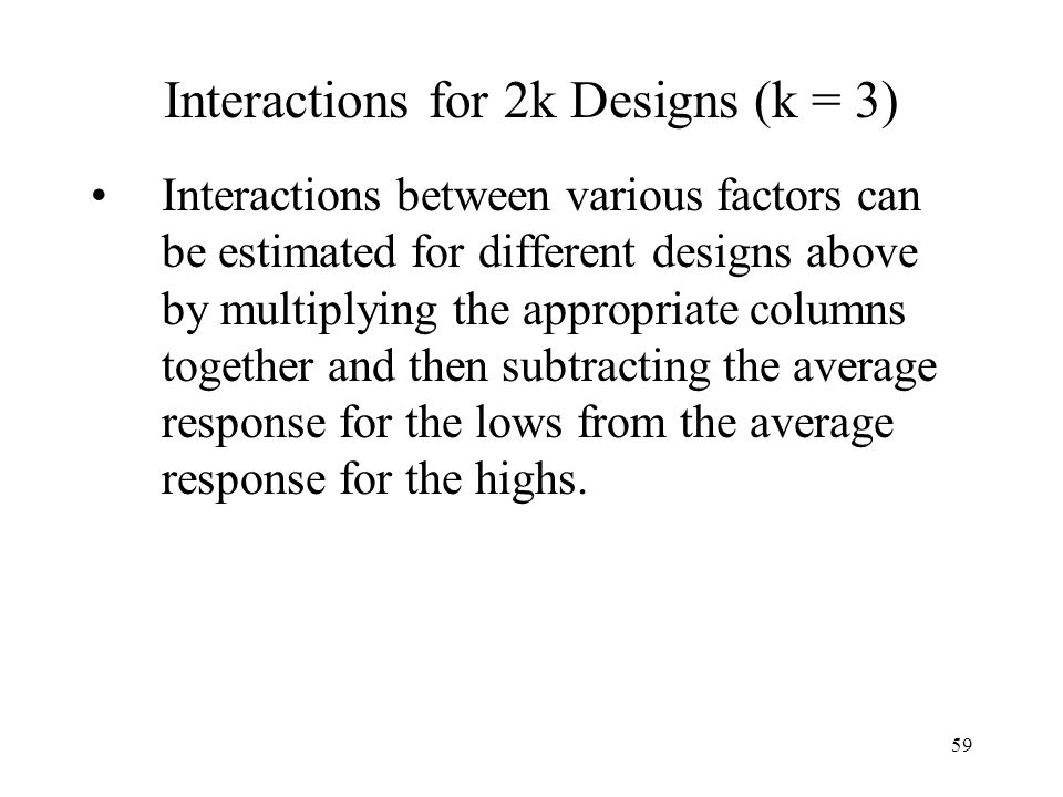 59 Interactions for 2k Designs (k = 3) Interactions between various factors can be estimated for different designs above by multiplying the appropriat