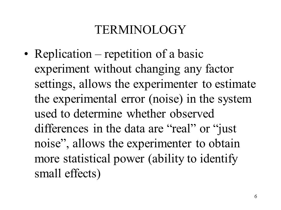 6 TERMINOLOGY Replication – repetition of a basic experiment without changing any factor settings, allows the experimenter to estimate the experimenta