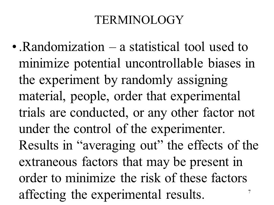 7 TERMINOLOGY.Randomization – a statistical tool used to minimize potential uncontrollable biases in the experiment by randomly assigning material, pe