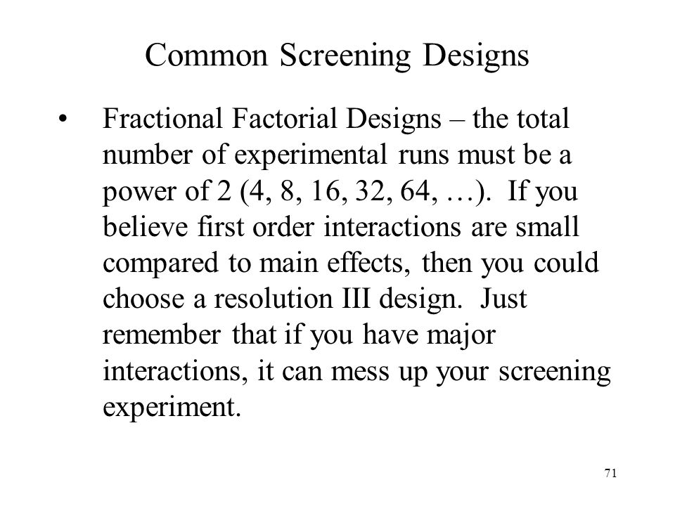 71 Common Screening Designs Fractional Factorial Designs – the total number of experimental runs must be a power of 2 (4, 8, 16, 32, 64, …). If you be