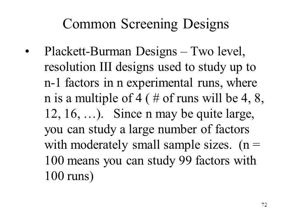 72 Common Screening Designs Plackett-Burman Designs – Two level, resolution III designs used to study up to n-1 factors in n experimental runs, where
