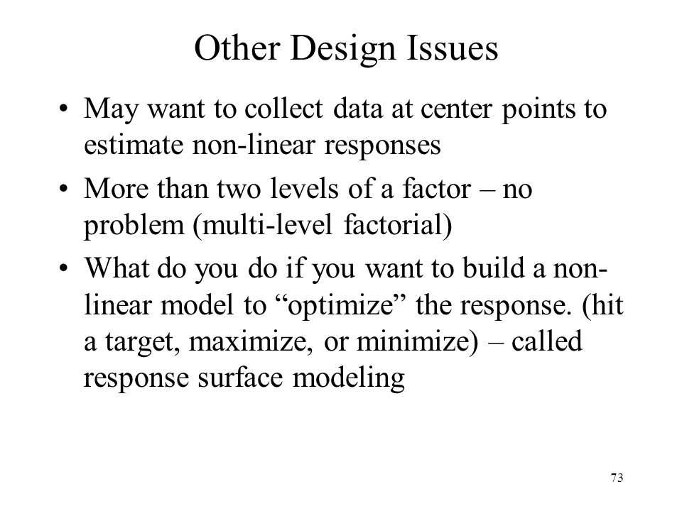 73 Other Design Issues May want to collect data at center points to estimate non-linear responses More than two levels of a factor – no problem (multi