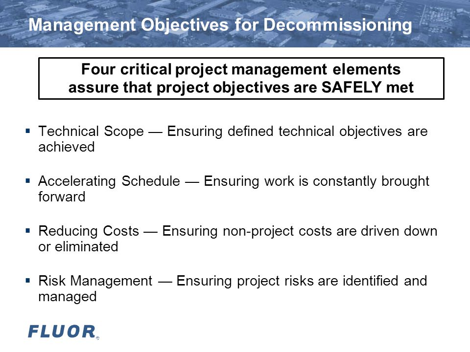 Fluor Confidential for Battelle & BWXT 14 Management Objectives for Decommissioning  Technical Scope — Ensuring defined technical objectives are achieved  Accelerating Schedule — Ensuring work is constantly brought forward  Reducing Costs — Ensuring non-project costs are driven down or eliminated  Risk Management — Ensuring project risks are identified and managed Four critical project management elements assure that project objectives are SAFELY met