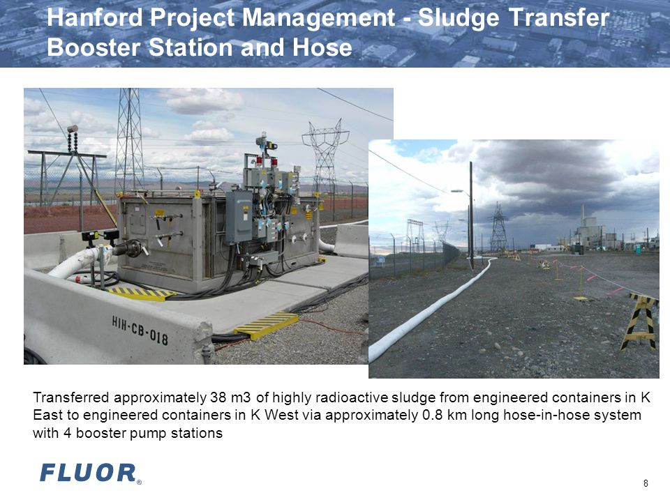 Hanford Project Management - Sludge Transfer Booster Station and Hose Transferred approximately 38 m3 of highly radioactive sludge from engineered containers in K East to engineered containers in K West via approximately 0.8 km long hose-in-hose system with 4 booster pump stations 8