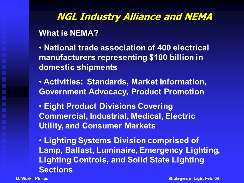D. Work - Philips Strategies in Light Feb. 04 NGL Industry Alliance and NEMA What is NEMA? National trade association of 400 electrical manufacturers