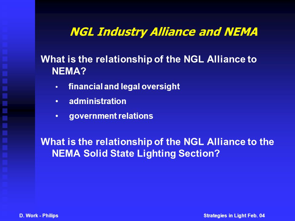 D. Work - Philips Strategies in Light Feb. 04 NGL Industry Alliance and NEMA What is the relationship of the NGL Alliance to NEMA? financial and legal