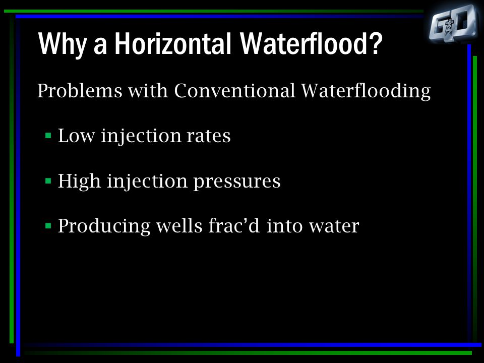 Why a Horizontal Waterflood? Problems with Conventional Waterflooding  Low injection rates  High injection pressures  Producing wells frac'd into w