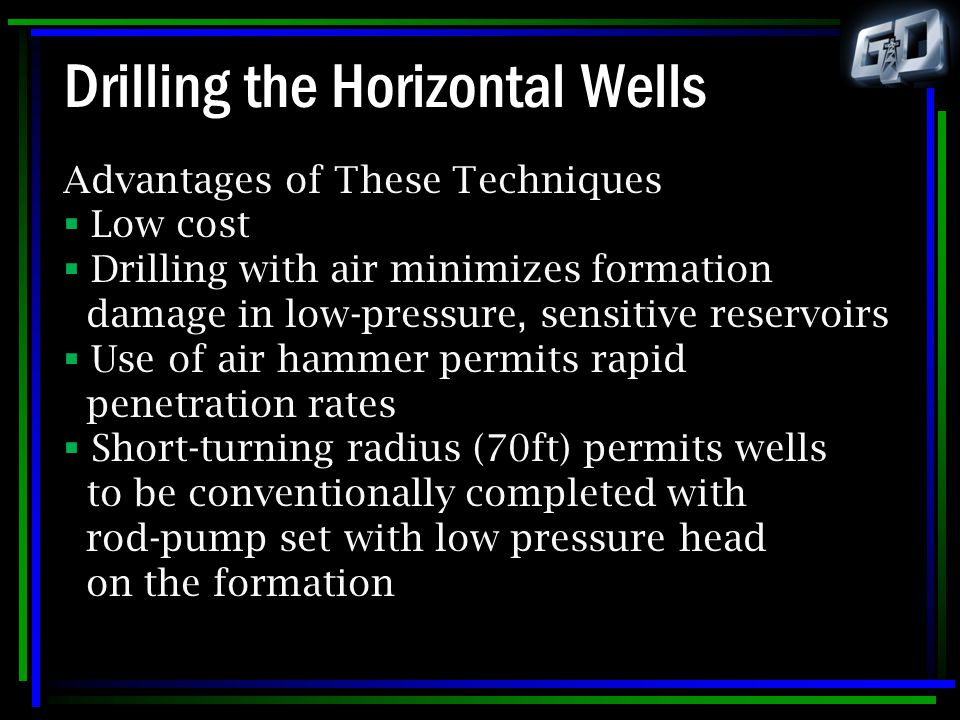 Drilling the Horizontal Wells Advantages of These Techniques  Low cost  Drilling with air minimizes formation damage in low-pressure, sensitive rese