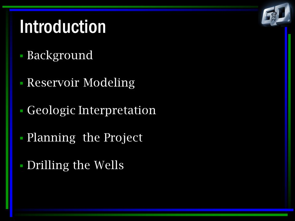 Introduction  Background  Reservoir Modeling  Geologic Interpretation  Planning the Project  Drilling the Wells