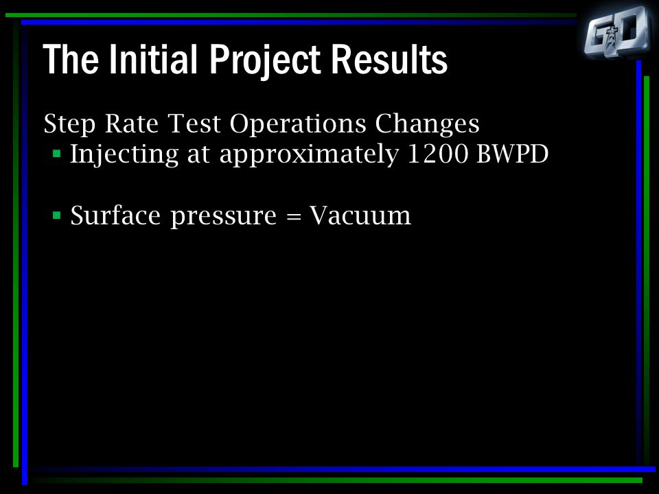 The Initial Project Results Step Rate Test Operations Changes  Injecting at approximately 1200 BWPD  Surface pressure = Vacuum