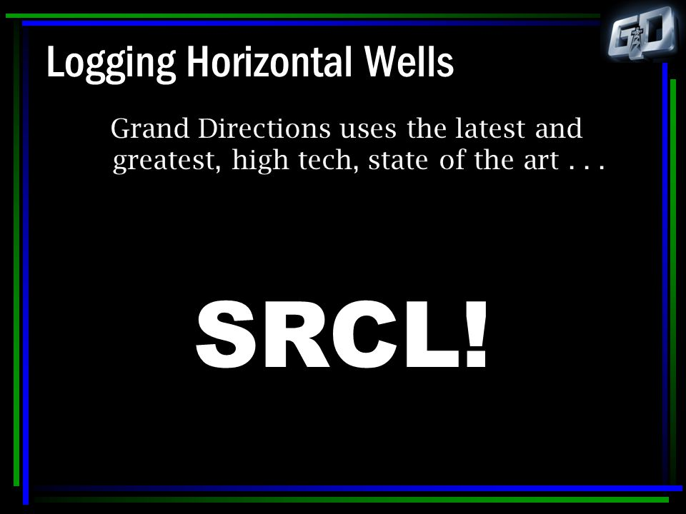 Logging Horizontal Wells Grand Directions uses the latest and greatest, high tech, state of the art... SRCL!