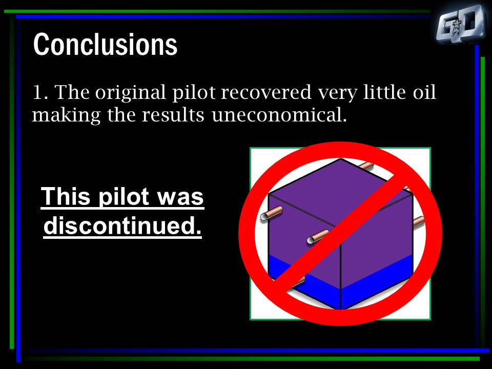 Conclusions 1. The original pilot recovered very little oil making the results uneconomical. This pilot was discontinued.