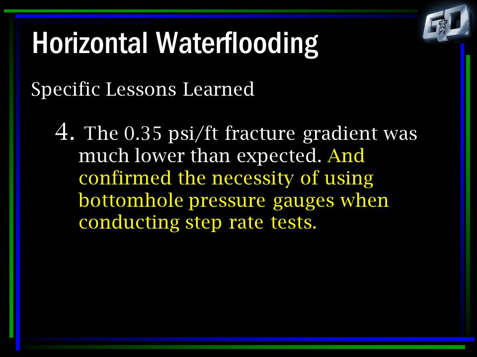 Horizontal Waterflooding Specific Lessons Learned 4. The 0.35 psi/ft fracture gradient was much lower than expected. And confirmed the necessity of us