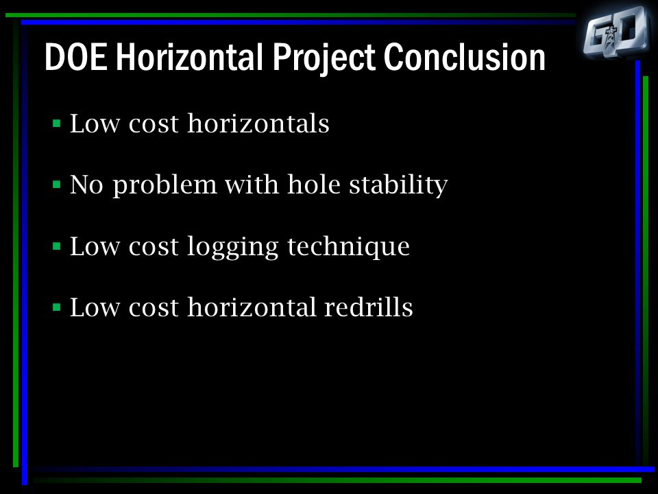 DOE Horizontal Project Conclusion  Low cost horizontals  No problem with hole stability  Low cost logging technique  Low cost horizontal redrills