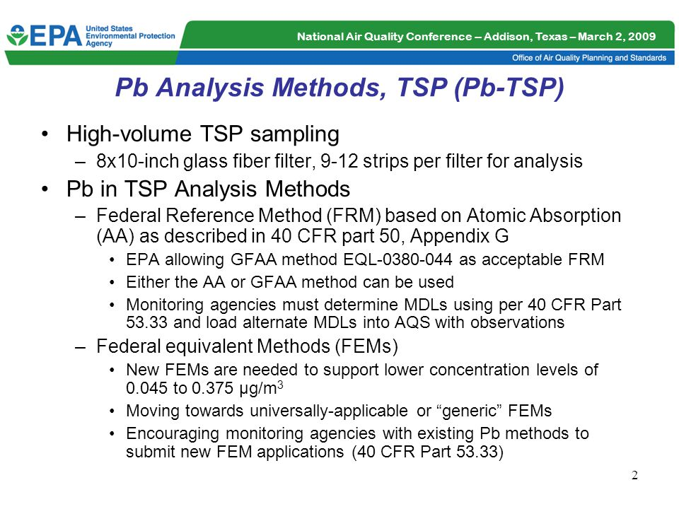 National Air Quality Conference -- Addison, Texas – March 2, 2009 2 Pb Analysis Methods, TSP (Pb-TSP) High-volume TSP sampling –8x10-inch glass fiber filter, 9-12 strips per filter for analysis Pb in TSP Analysis Methods –Federal Reference Method (FRM) based on Atomic Absorption (AA) as described in 40 CFR part 50, Appendix G EPA allowing GFAA method EQL-0380-044 as acceptable FRM Either the AA or GFAA method can be used Monitoring agencies must determine MDLs using per 40 CFR Part 53.33 and load alternate MDLs into AQS with observations –Federal equivalent Methods (FEMs) New FEMs are needed to support lower concentration levels of 0.045 to 0.375 µg/m 3 Moving towards universally-applicable or generic FEMs Encouraging monitoring agencies with existing Pb methods to submit new FEM applications (40 CFR Part 53.33)