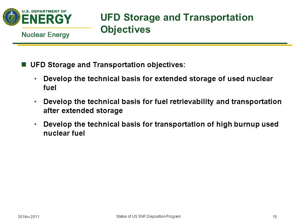 UFD Storage and Transportation Objectives UFD Storage and Transportation objectives: Develop the technical basis for extended storage of used nuclear fuel Develop the technical basis for fuel retrievability and transportation after extended storage Develop the technical basis for transportation of high burnup used nuclear fuel 30 Nov 2011 Status of US SNF Disposition Program 15