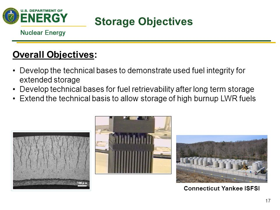 Overall Objectives: Develop the technical bases to demonstrate used fuel integrity for extended storage Develop technical bases for fuel retrievability after long term storage Extend the technical basis to allow storage of high burnup LWR fuels Storage Objectives Connecticut Yankee ISFSI 17