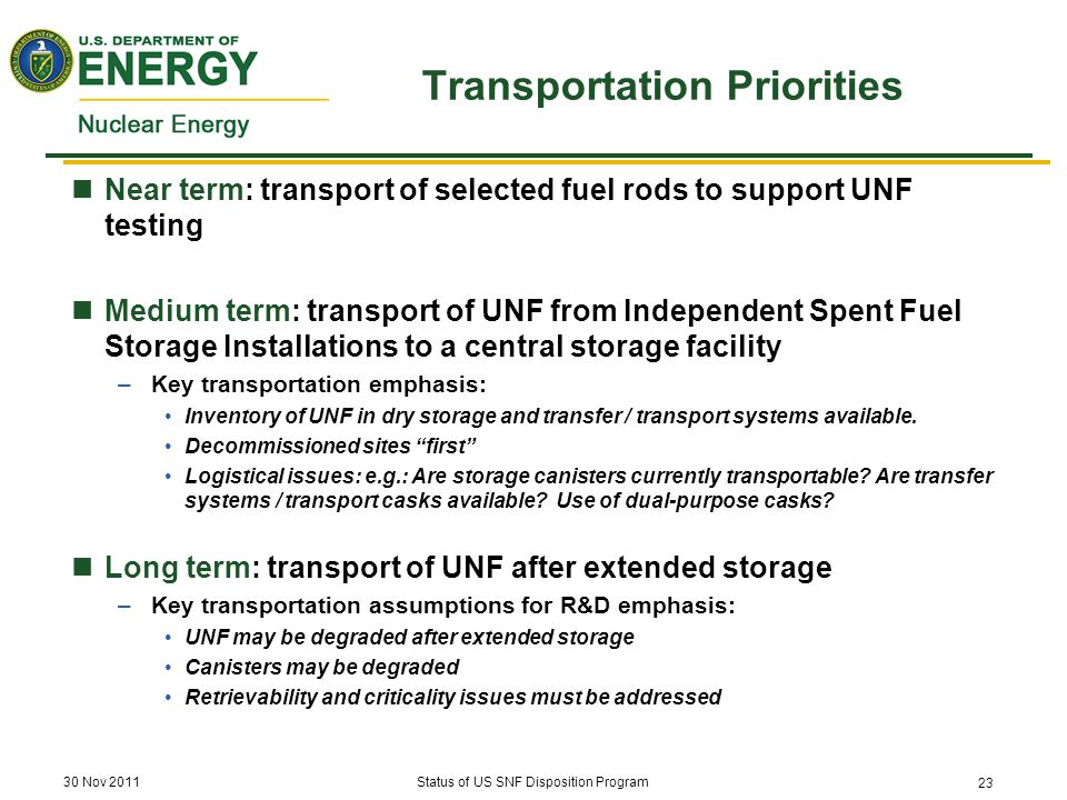 Transportation Priorities Near term: transport of selected fuel rods to support UNF testing Medium term: transport of UNF from Independent Spent Fuel Storage Installations to a central storage facility –Key transportation emphasis: Inventory of UNF in dry storage and transfer / transport systems available.