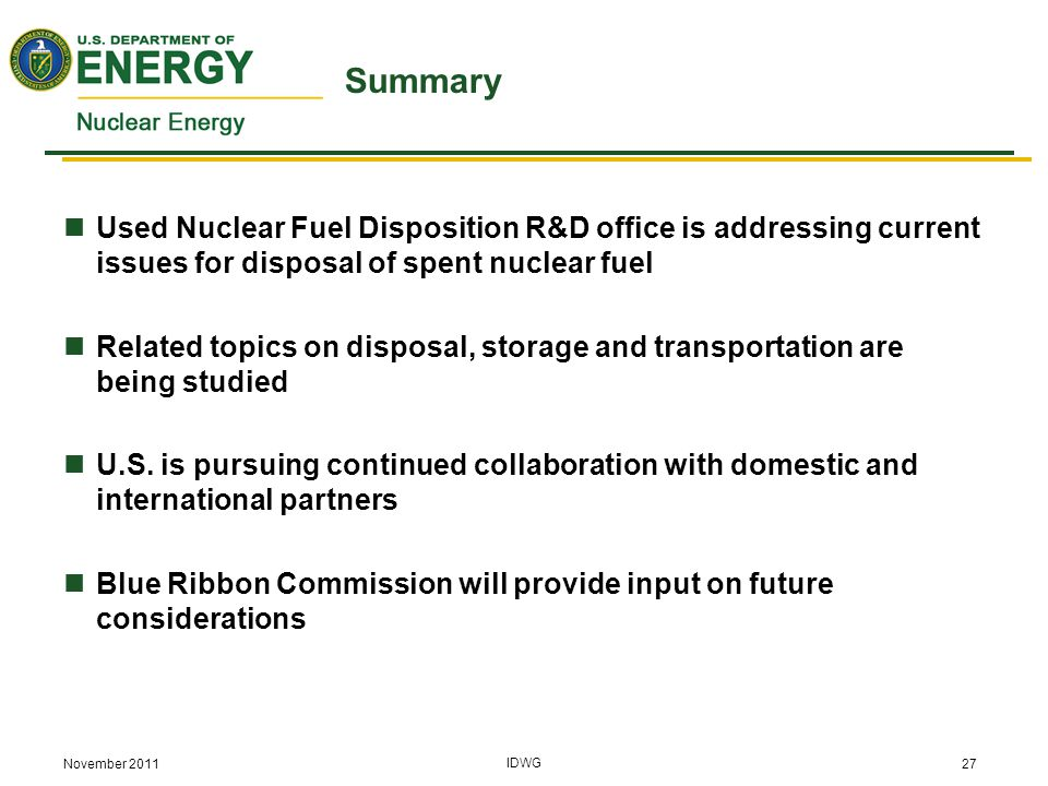 November 2011 IDWG 27 Summary Used Nuclear Fuel Disposition R&D office is addressing current issues for disposal of spent nuclear fuel Related topics on disposal, storage and transportation are being studied U.S.
