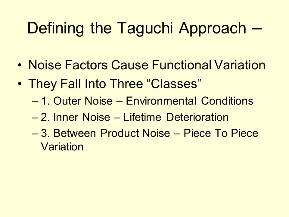 "Defining the Taguchi Approach – Noise Factors Cause Functional Variation They Fall Into Three ""Classes"" –1. Outer Noise – Environmental Conditions –2."