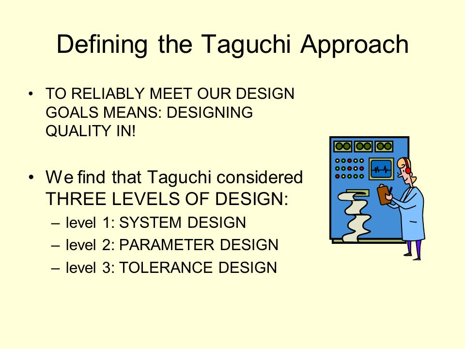 Defining the Taguchi Approach TO RELIABLY MEET OUR DESIGN GOALS MEANS: DESIGNING QUALITY IN! We find that Taguchi considered THREE LEVELS OF DESIGN: –