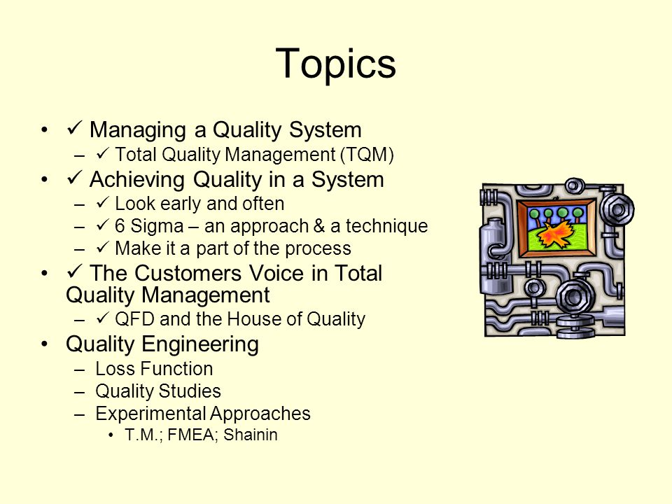 Topics Managing a Quality System – Total Quality Management (TQM) Achieving Quality in a System – Look early and often – 6 Sigma – an approach & a technique – Make it a part of the process The Customers Voice in Total Quality Management – QFD and the House of Quality Quality Engineering –Loss Function –Quality Studies –Experimental Approaches T.M.; FMEA; Shainin