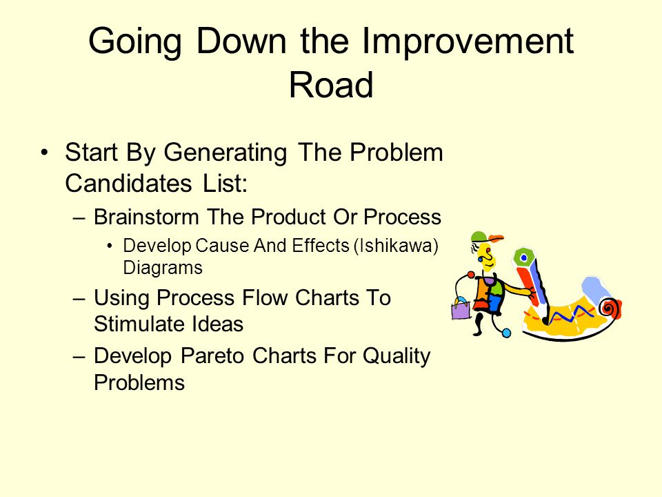 Going Down the Improvement Road Start By Generating The Problem Candidates List: –Brainstorm The Product Or Process Develop Cause And Effects (Ishikawa) Diagrams –Using Process Flow Charts To Stimulate Ideas –Develop Pareto Charts For Quality Problems
