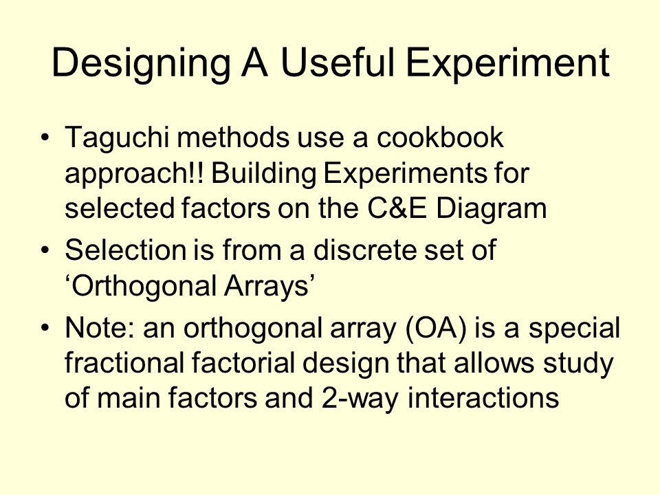 Designing A Useful Experiment Taguchi methods use a cookbook approach!! Building Experiments for selected factors on the C&E Diagram Selection is from