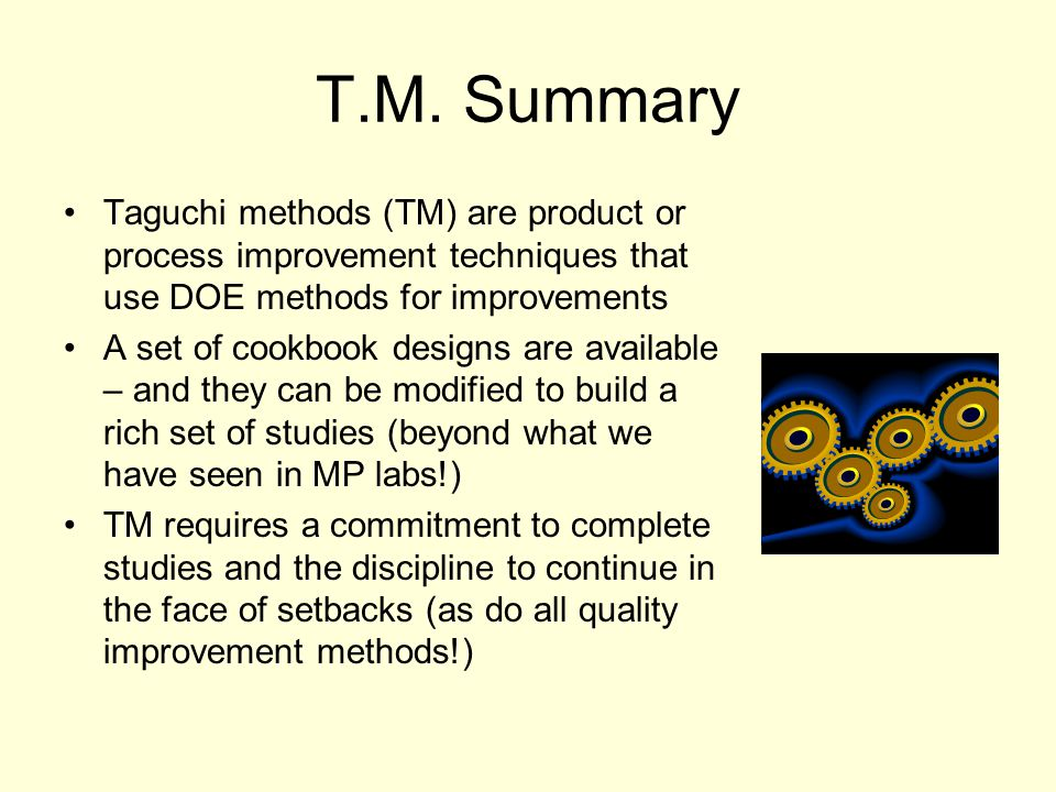 T.M. Summary Taguchi methods (TM) are product or process improvement techniques that use DOE methods for improvements A set of cookbook designs are av