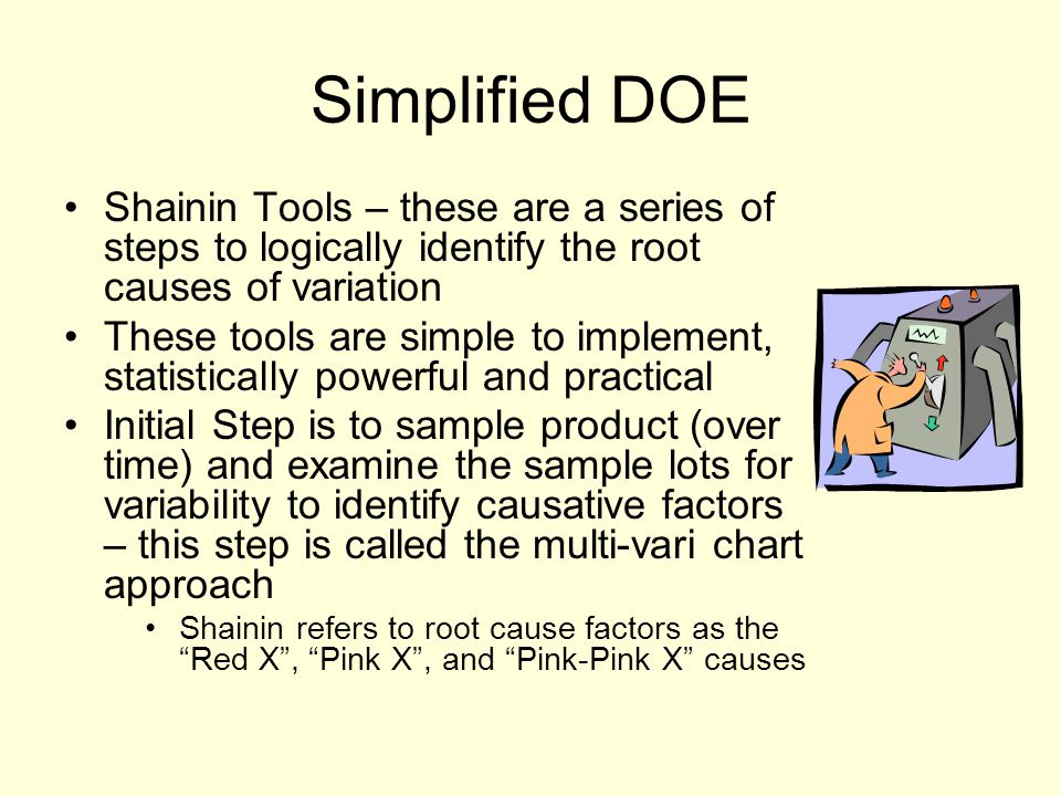 Simplified DOE Shainin Tools – these are a series of steps to logically identify the root causes of variation These tools are simple to implement, statistically powerful and practical Initial Step is to sample product (over time) and examine the sample lots for variability to identify causative factors – this step is called the multi-vari chart approach Shainin refers to root cause factors as the Red X , Pink X , and Pink-Pink X causes