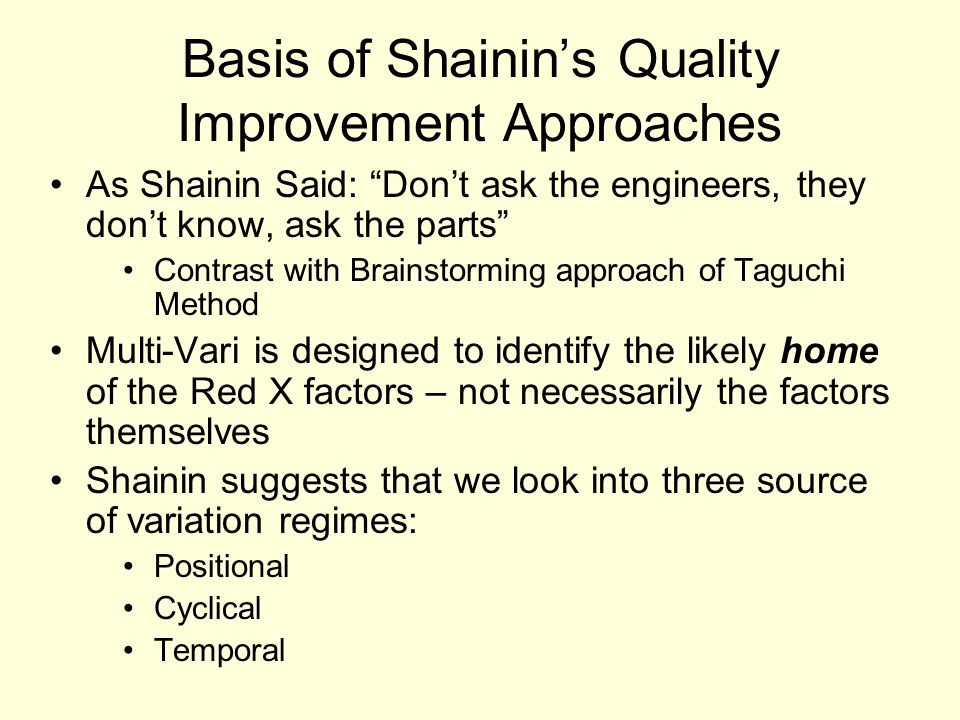Basis of Shainin's Quality Improvement Approaches As Shainin Said: Don't ask the engineers, they don't know, ask the parts Contrast with Brainstorming approach of Taguchi Method Multi-Vari is designed to identify the likely home of the Red X factors – not necessarily the factors themselves Shainin suggests that we look into three source of variation regimes: Positional Cyclical Temporal