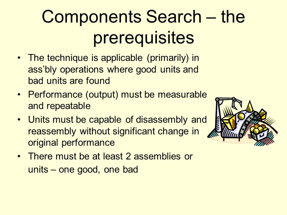 Components Search – the prerequisites The technique is applicable (primarily) in ass'bly operations where good units and bad units are found Performan