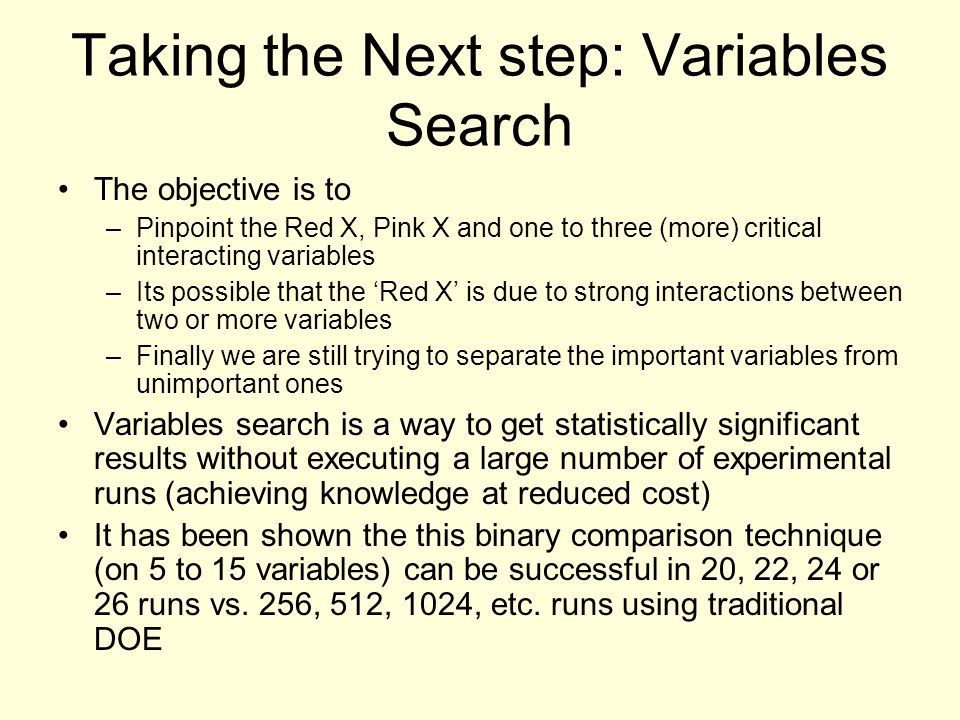 Taking the Next step: Variables Search The objective is to –Pinpoint the Red X, Pink X and one to three (more) critical interacting variables –Its possible that the 'Red X' is due to strong interactions between two or more variables –Finally we are still trying to separate the important variables from unimportant ones Variables search is a way to get statistically significant results without executing a large number of experimental runs (achieving knowledge at reduced cost) It has been shown the this binary comparison technique (on 5 to 15 variables) can be successful in 20, 22, 24 or 26 runs vs.