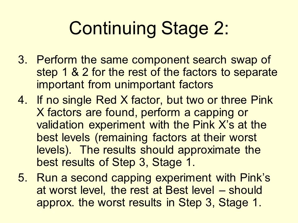 Continuing Stage 2: 3.Perform the same component search swap of step 1 & 2 for the rest of the factors to separate important from unimportant factors 4.If no single Red X factor, but two or three Pink X factors are found, perform a capping or validation experiment with the Pink X's at the best levels (remaining factors at their worst levels).