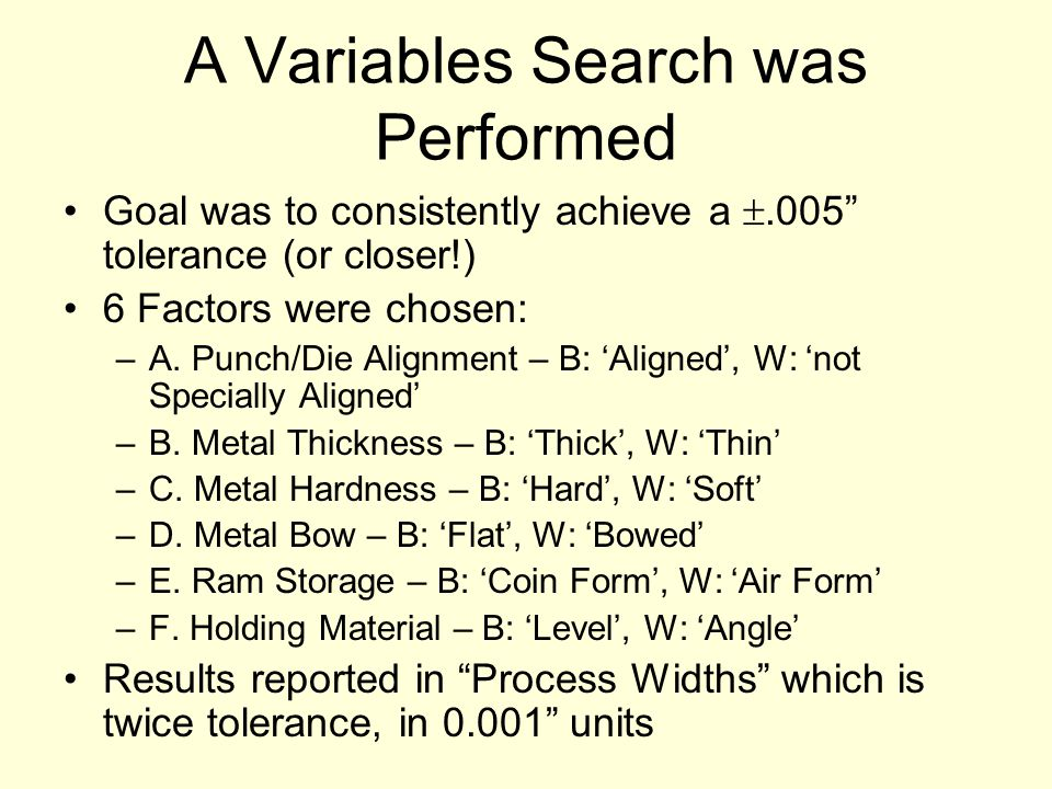 A Variables Search was Performed Goal was to consistently achieve a .005 tolerance (or closer!) 6 Factors were chosen: –A.