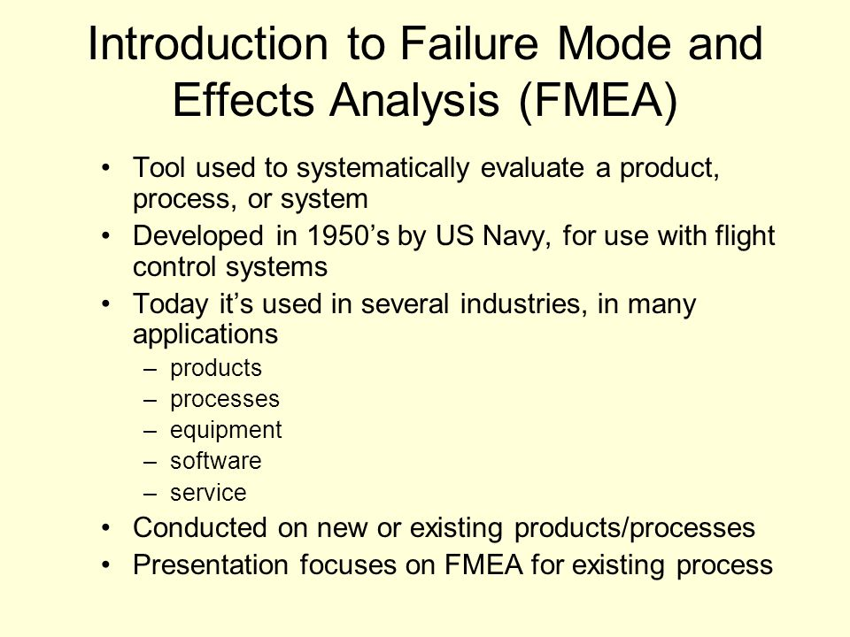 Introduction to Failure Mode and Effects Analysis (FMEA) Tool used to systematically evaluate a product, process, or system Developed in 1950's by US Navy, for use with flight control systems Today it's used in several industries, in many applications –products –processes –equipment –software –service Conducted on new or existing products/processes Presentation focuses on FMEA for existing process