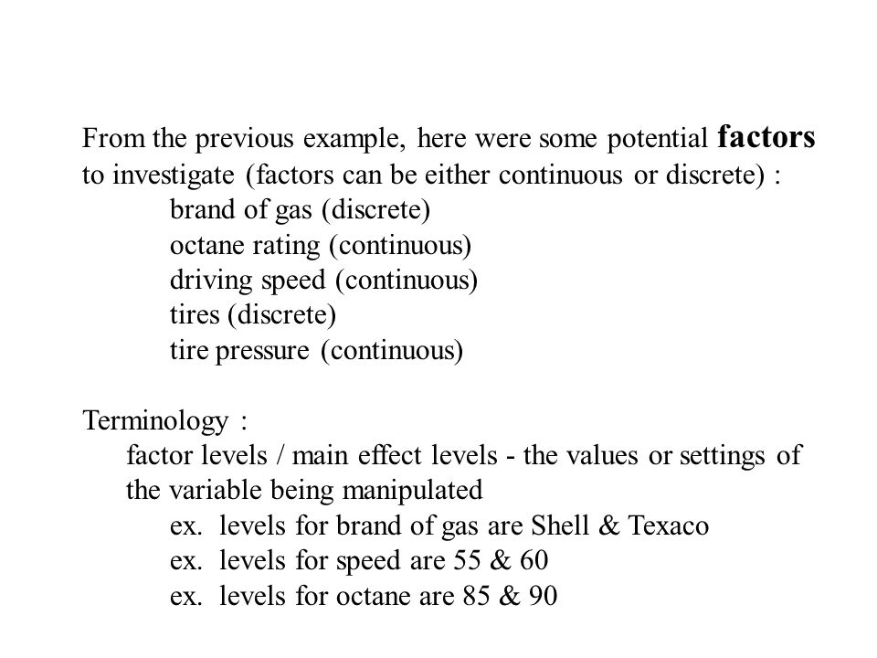 From the previous example, here were some potential factors to investigate (factors can be either continuous or discrete) : brand of gas (discrete) oc