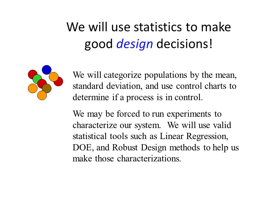 We will use statistics to make good design decisions! We will categorize populations by the mean, standard deviation, and use control charts to determ
