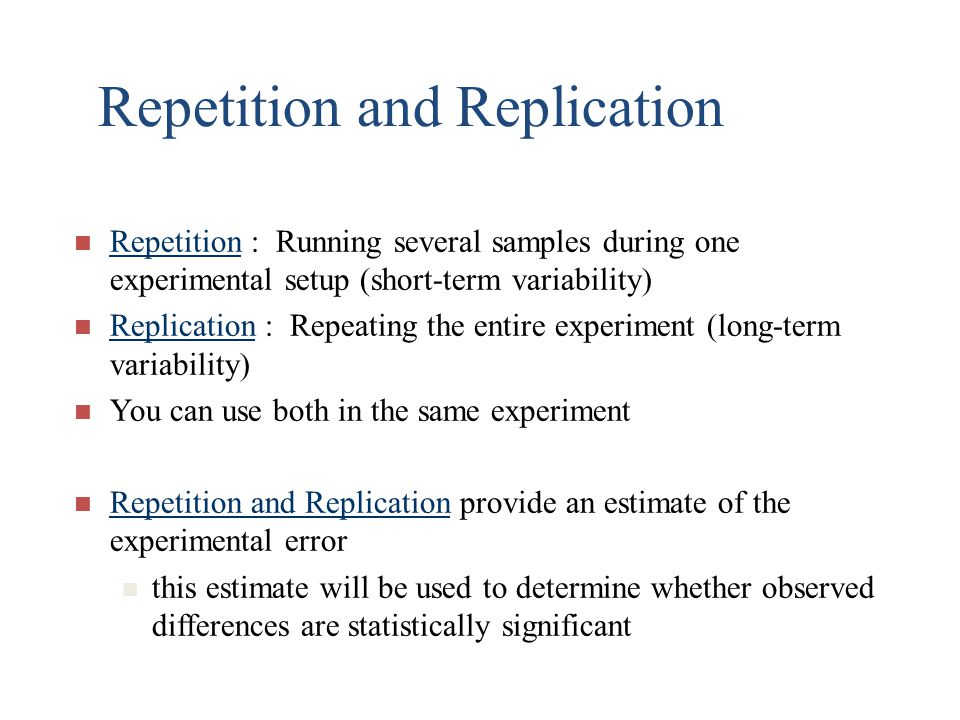 Repetition and Replication Repetition : Running several samples during one experimental setup (short-term variability) Replication : Repeating the ent