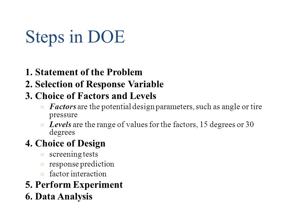 Steps in DOE 1. Statement of the Problem 2. Selection of Response Variable 3. Choice of Factors and Levels Factors are the potential design parameters